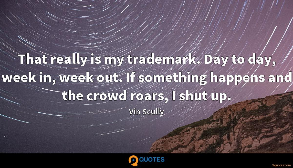 That really is my trademark. Day to day, week in, week out. If something happens and the crowd roars, I shut up.