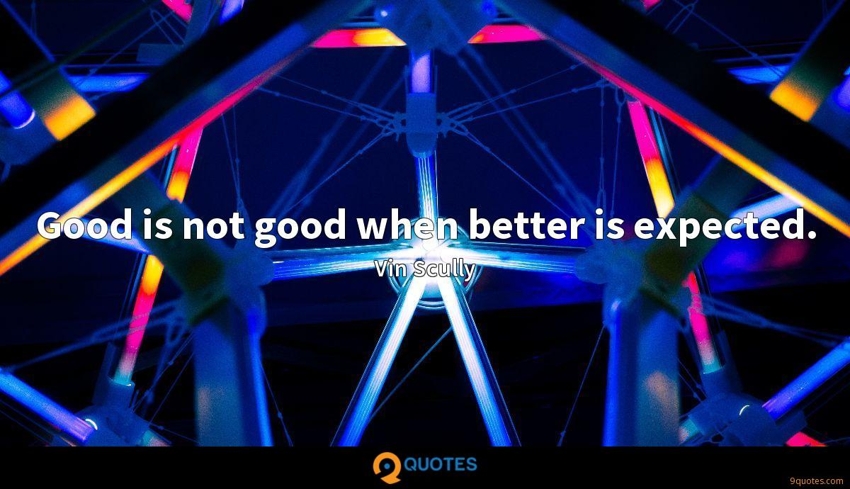 Good is not good when better is expected.