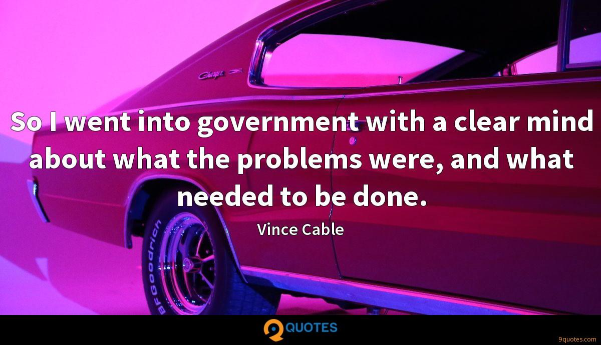 So I went into government with a clear mind about what the problems were, and what needed to be done.