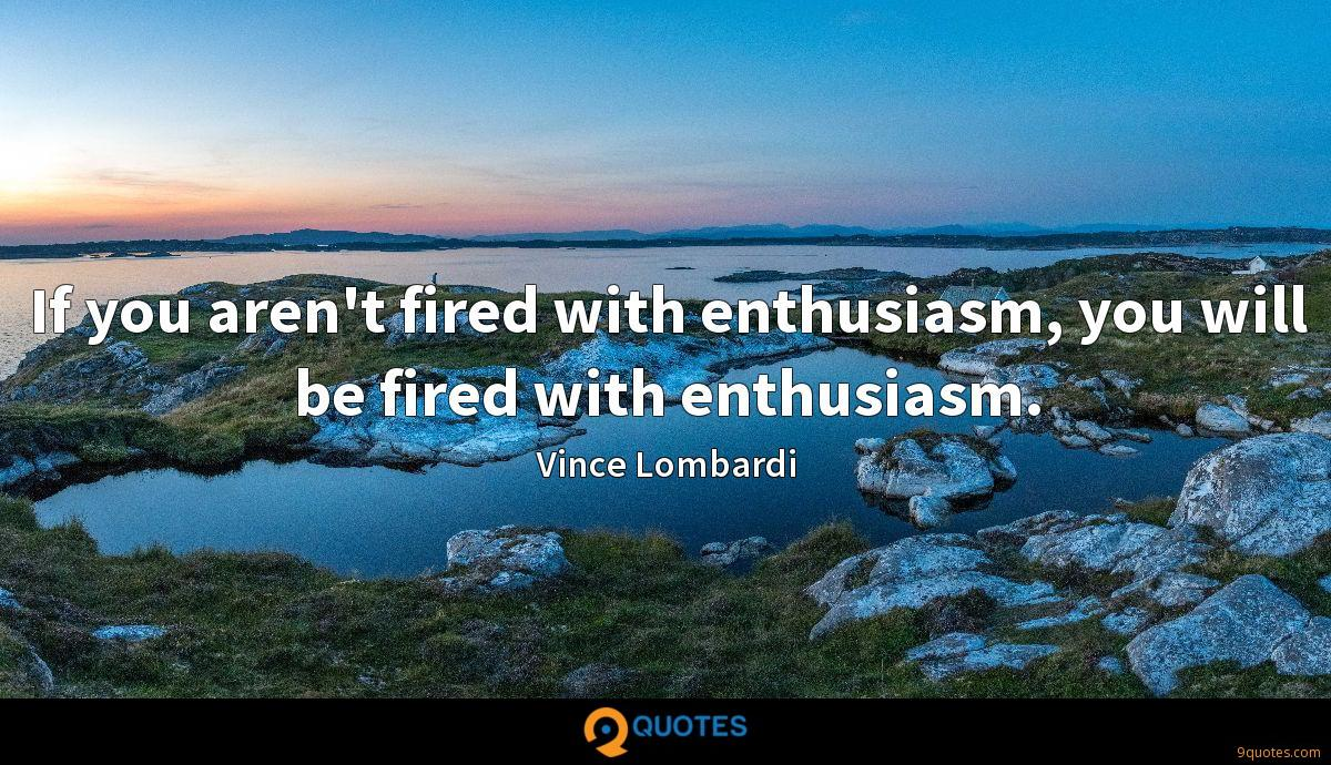 If you aren't fired with enthusiasm, you will be fired with enthusiasm.