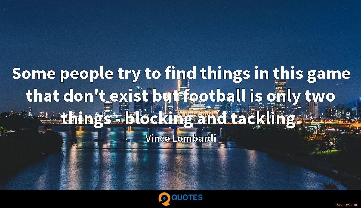 Some people try to find things in this game that don't exist but football is only two things - blocking and tackling.