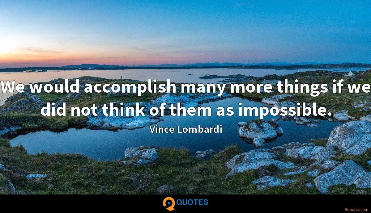 We would accomplish many more things if we did not think of them as impossible.