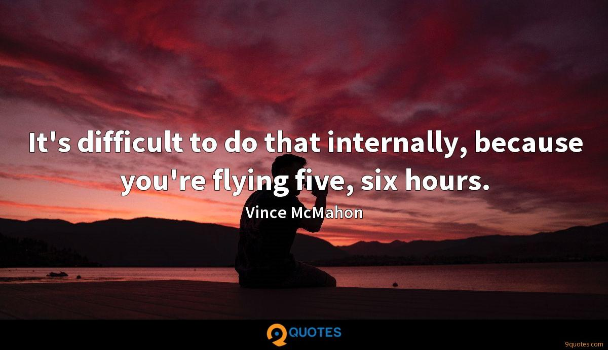 It's difficult to do that internally, because you're flying five, six hours.