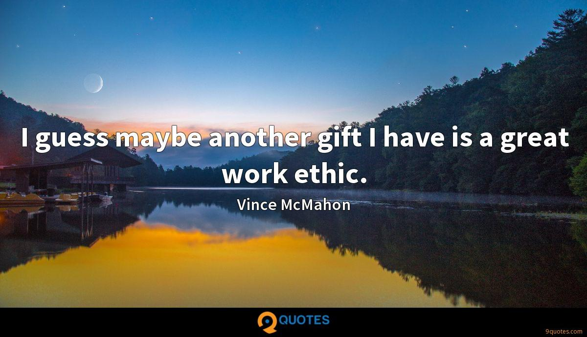 I guess maybe another gift I have is a great work ethic.