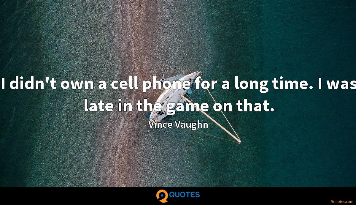 I didn't own a cell phone for a long time. I was late in the game on that.