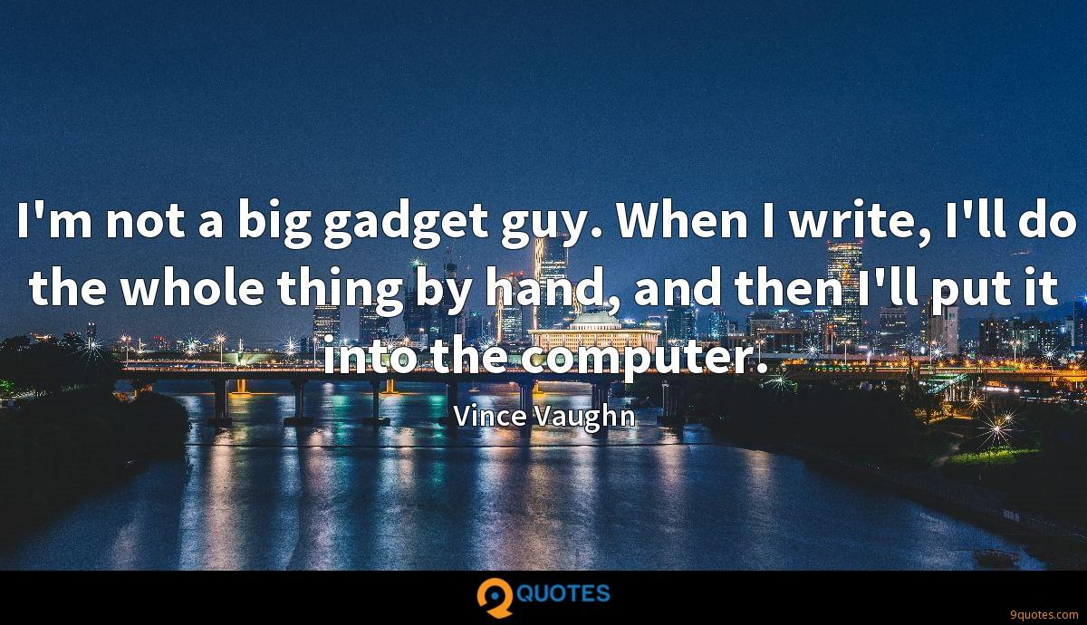 I'm not a big gadget guy. When I write, I'll do the whole thing by hand, and then I'll put it into the computer.