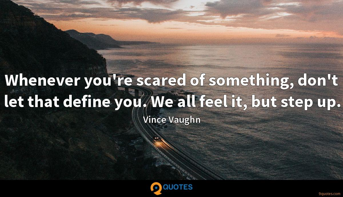 Whenever you're scared of something, don't let that define you. We all feel it, but step up.