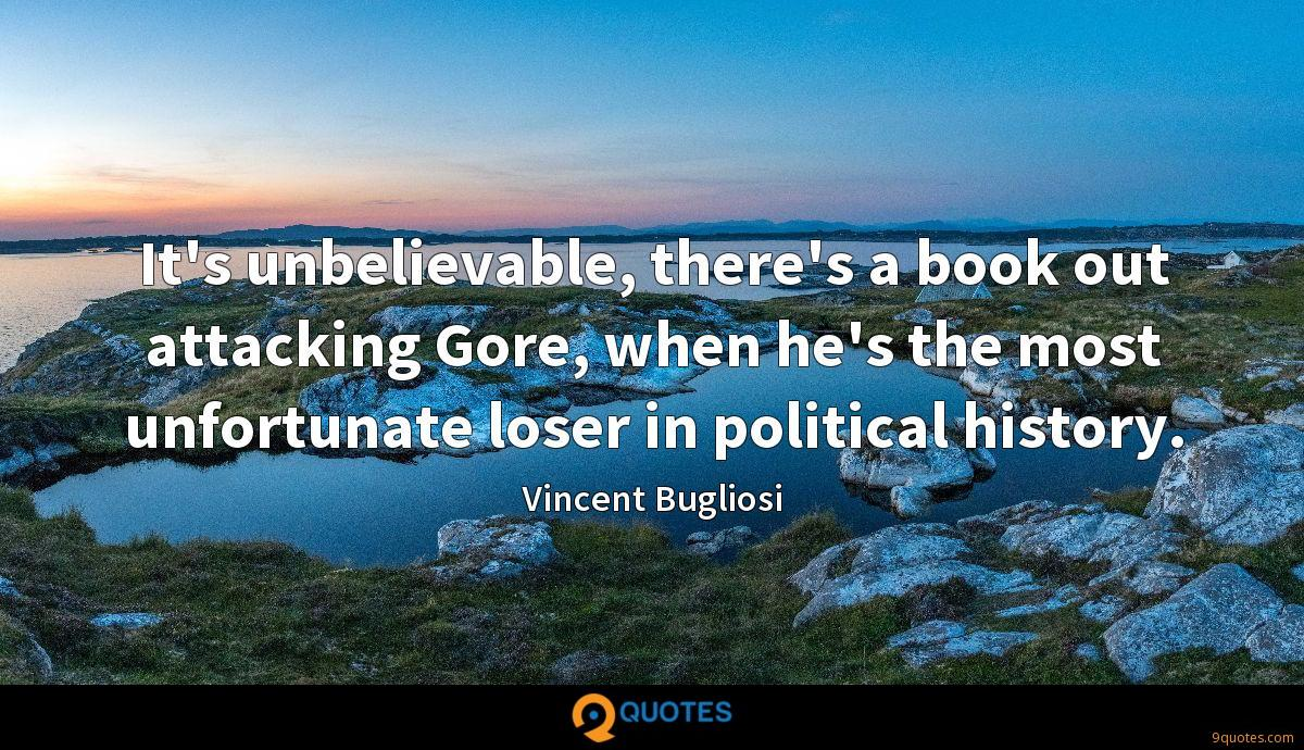 It's unbelievable, there's a book out attacking Gore, when he's the most unfortunate loser in political history.