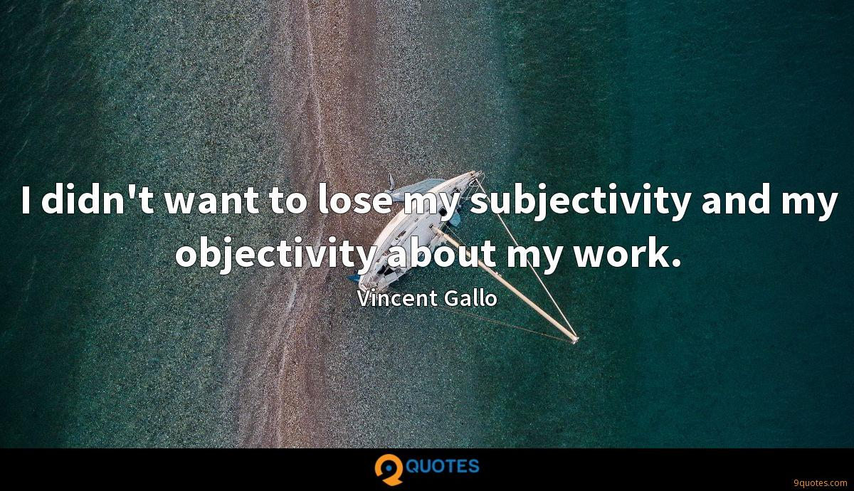 I didn't want to lose my subjectivity and my objectivity about my work.