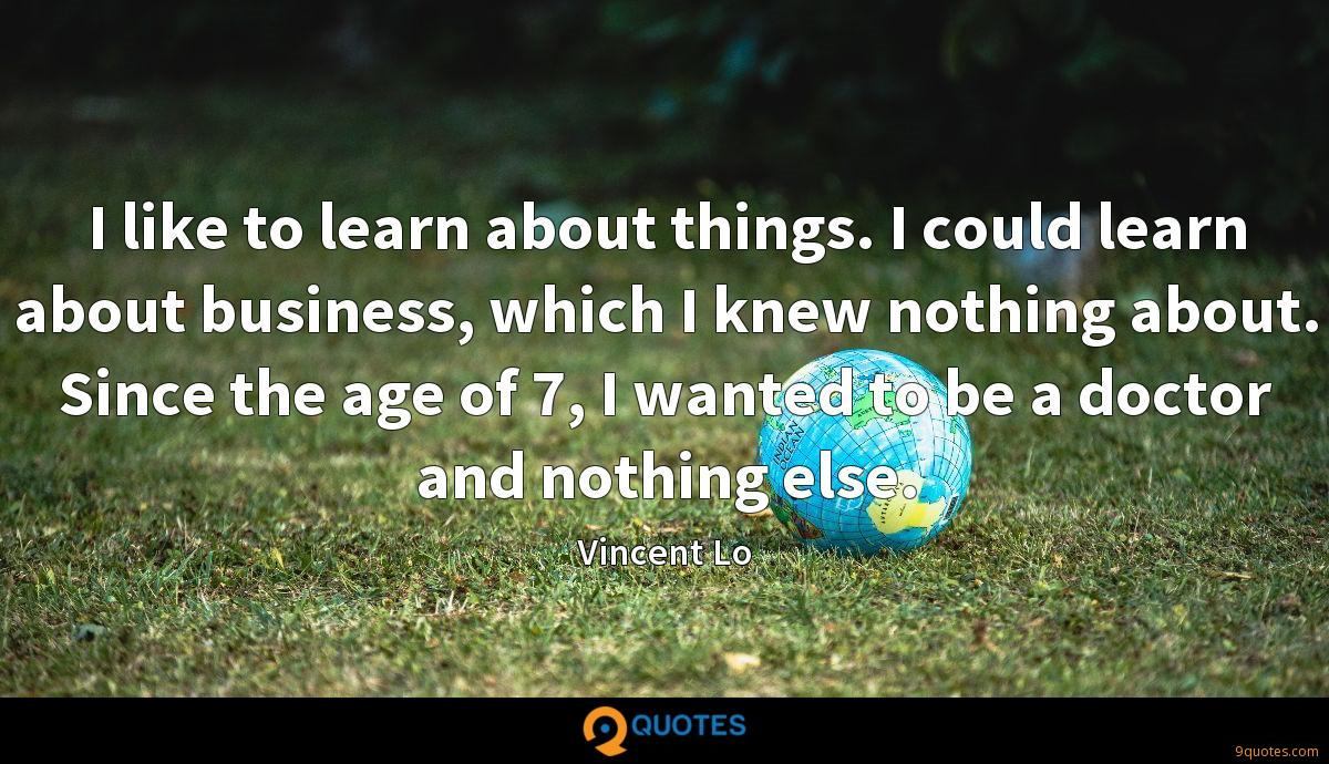 I like to learn about things. I could learn about business, which I knew nothing about. Since the age of 7, I wanted to be a doctor and nothing else.