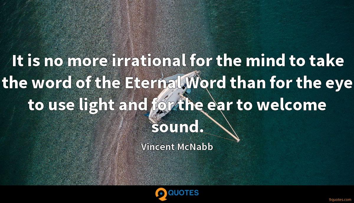 It is no more irrational for the mind to take the word of the Eternal Word than for the eye to use light and for the ear to welcome sound.