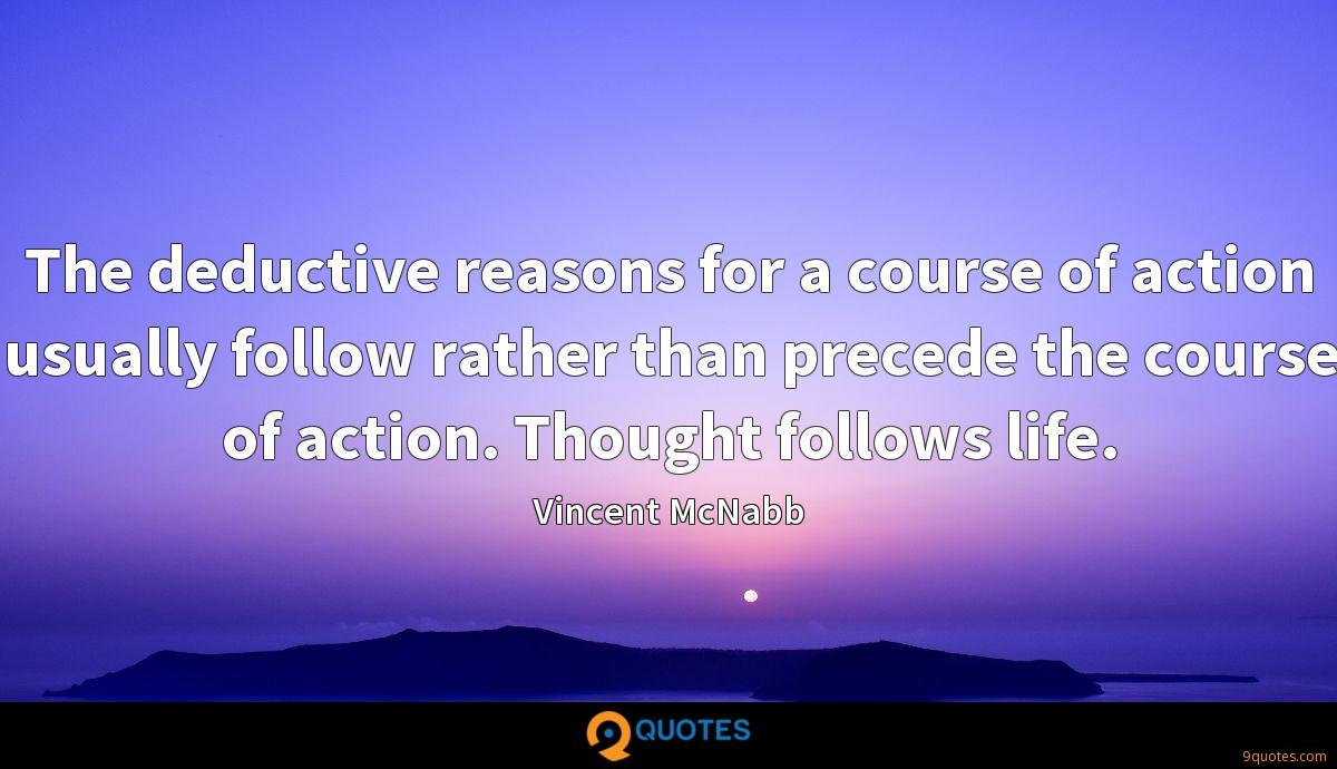 The deductive reasons for a course of action usually follow rather than precede the course of action. Thought follows life.