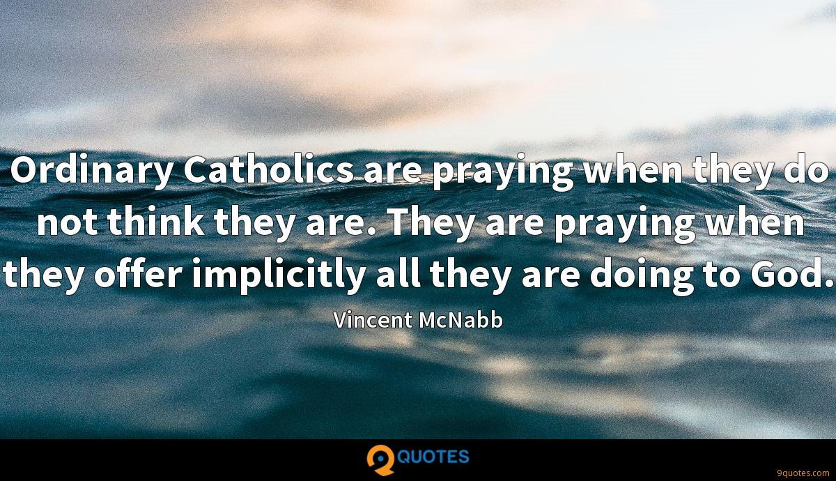 Ordinary Catholics are praying when they do not think they are. They are praying when they offer implicitly all they are doing to God.