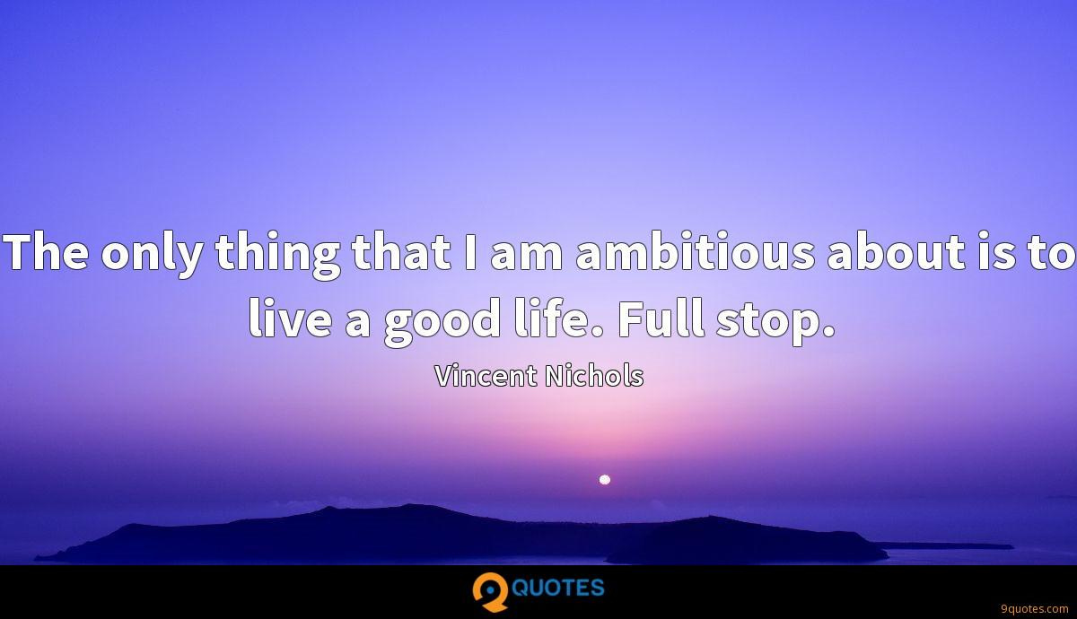 The only thing that I am ambitious about is to live a good life. Full stop.