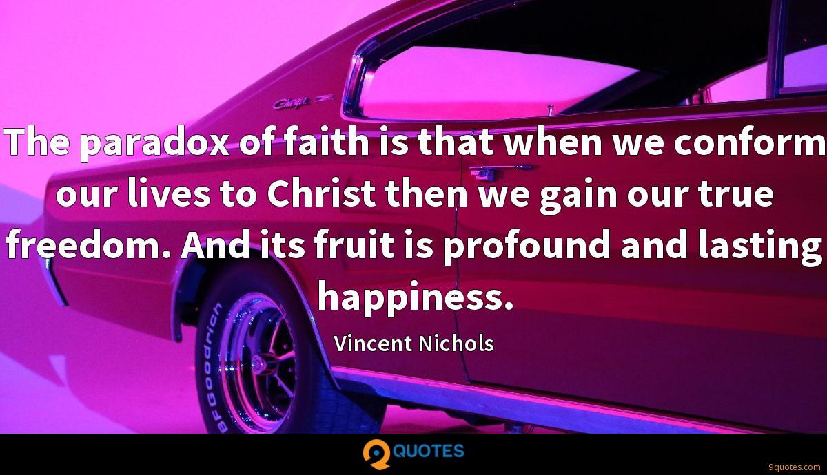 The paradox of faith is that when we conform our lives to Christ then we gain our true freedom. And its fruit is profound and lasting happiness.