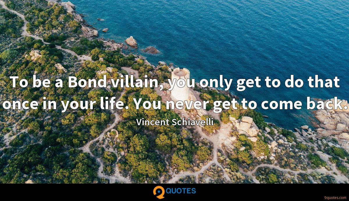 To be a Bond villain, you only get to do that once in your life. You never get to come back.