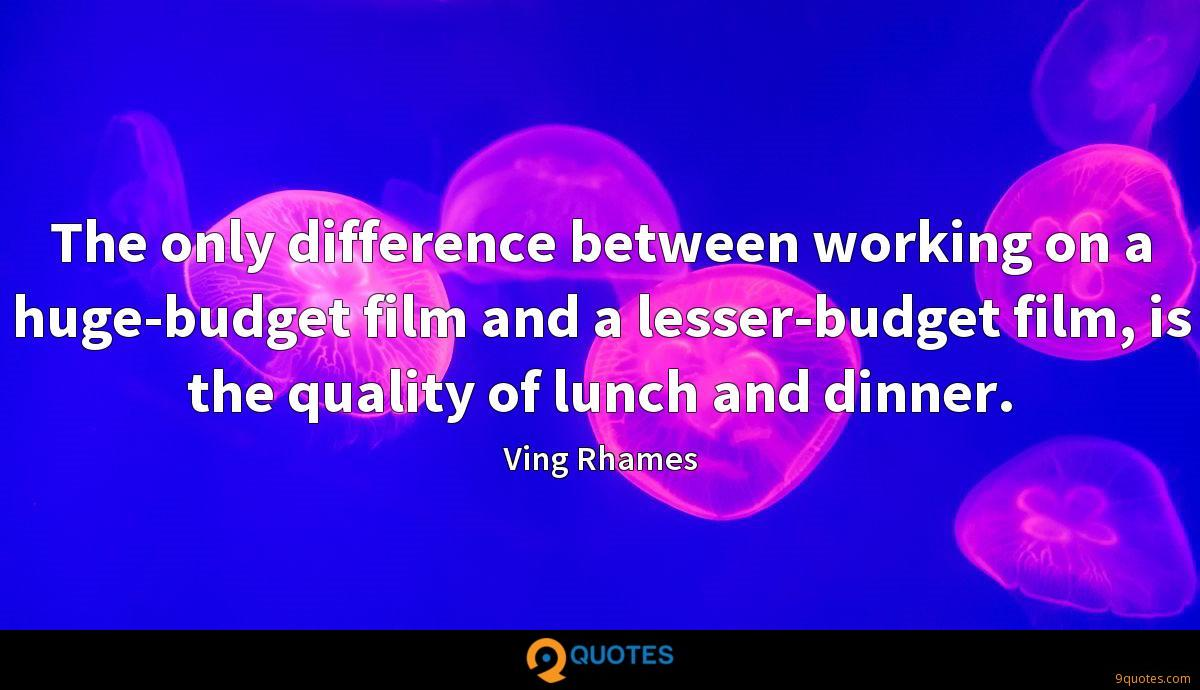 The only difference between working on a huge-budget film and a lesser-budget film, is the quality of lunch and dinner.