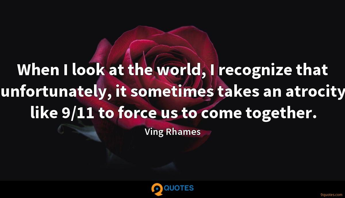 When I look at the world, I recognize that unfortunately, it sometimes takes an atrocity like 9/11 to force us to come together.