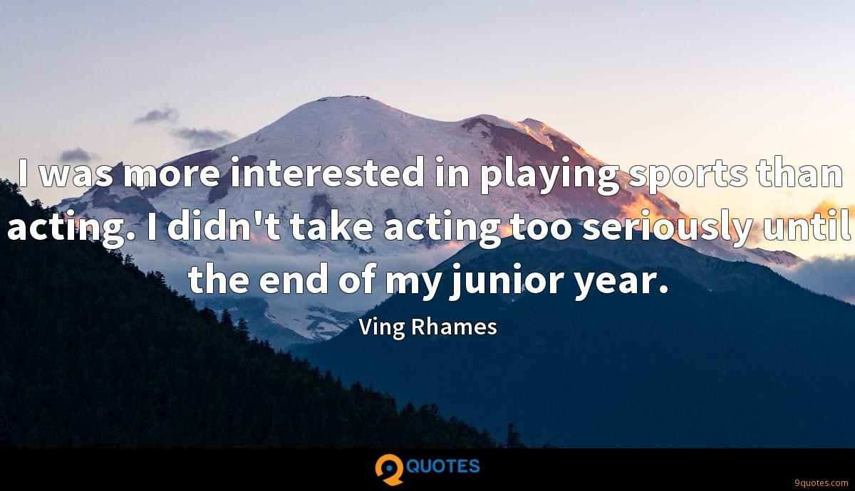 I was more interested in playing sports than acting. I didn't take acting too seriously until the end of my junior year.