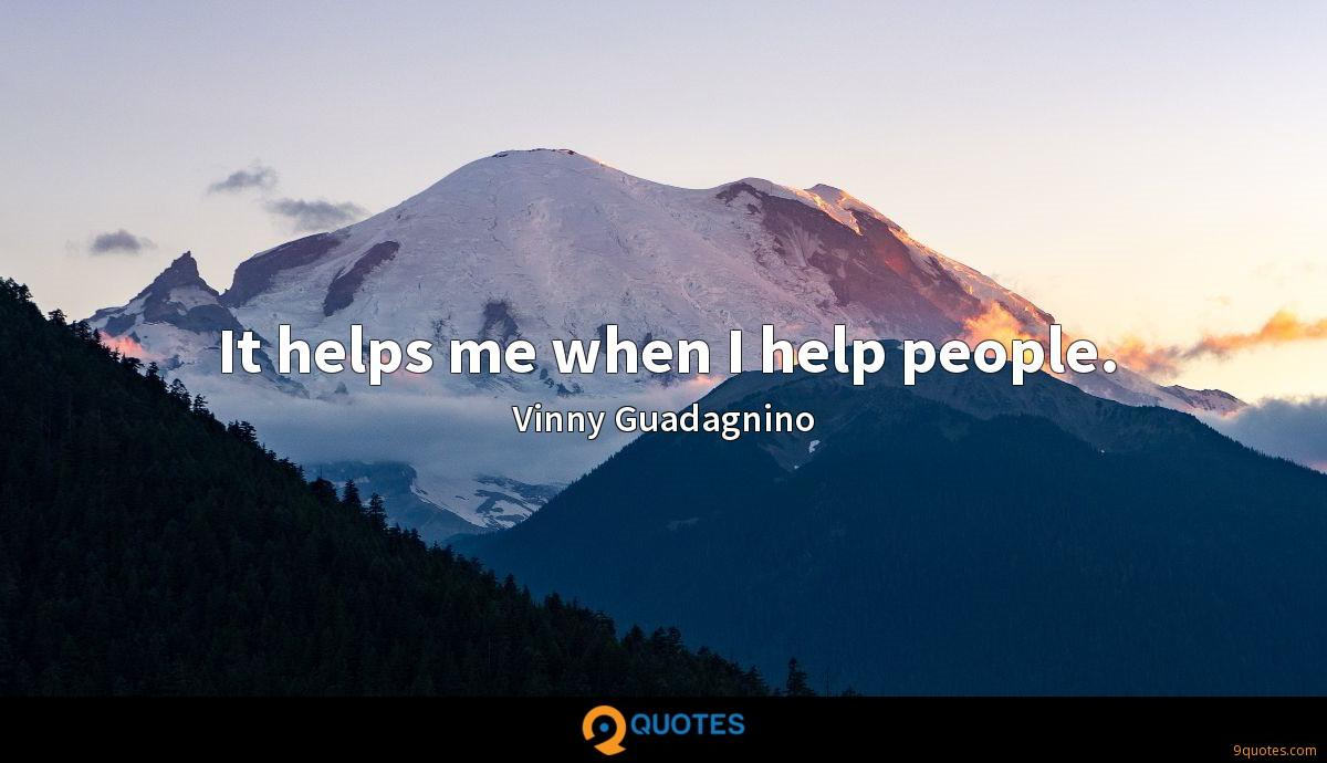 It helps me when I help people.