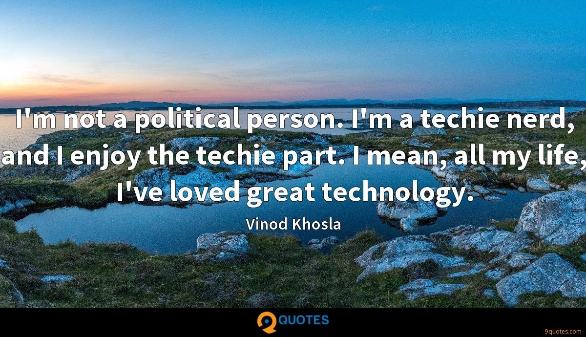 I'm not a political person. I'm a techie nerd, and I enjoy the techie part. I mean, all my life, I've loved great technology.