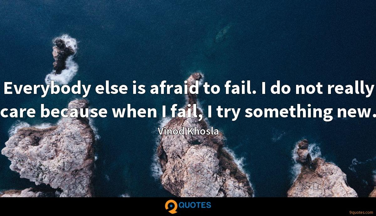 Everybody else is afraid to fail. I do not really care because when I fail, I try something new.