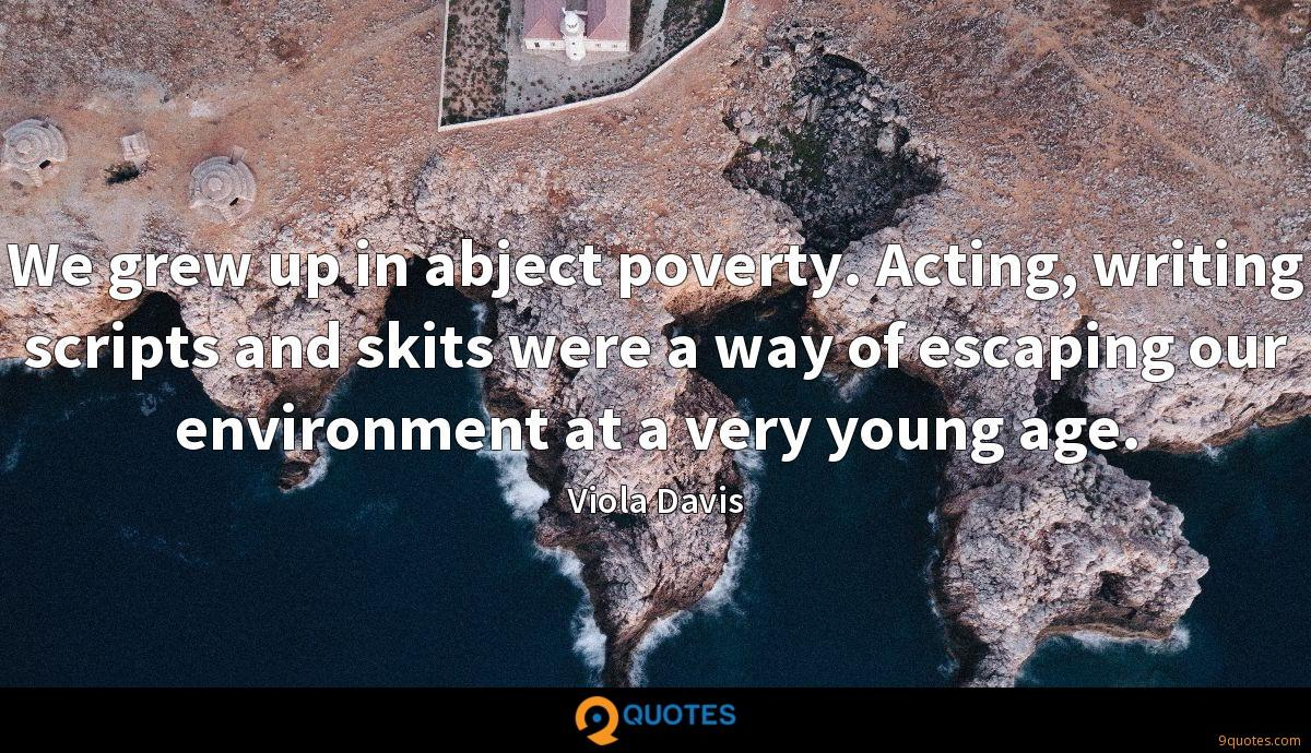 We grew up in abject poverty. Acting, writing scripts and skits were a way of escaping our environment at a very young age.