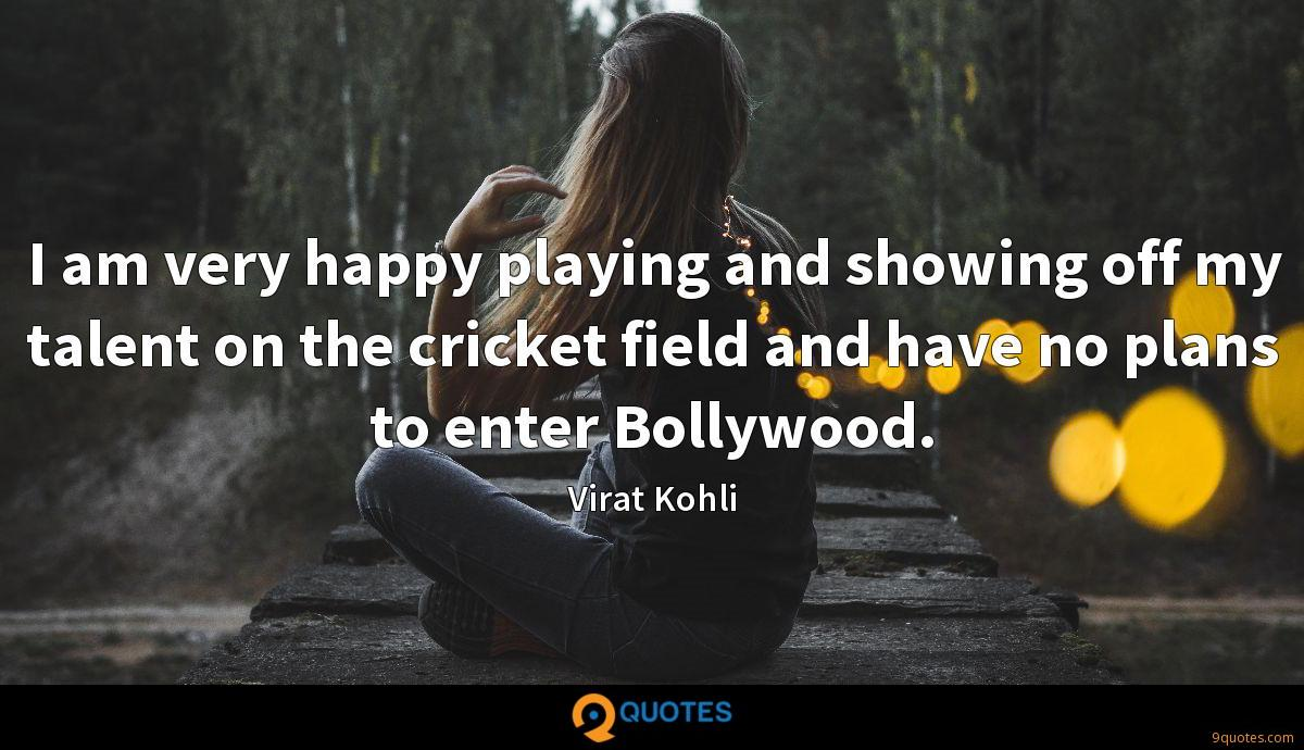 I am very happy playing and showing off my talent on the cricket field and have no plans to enter Bollywood.