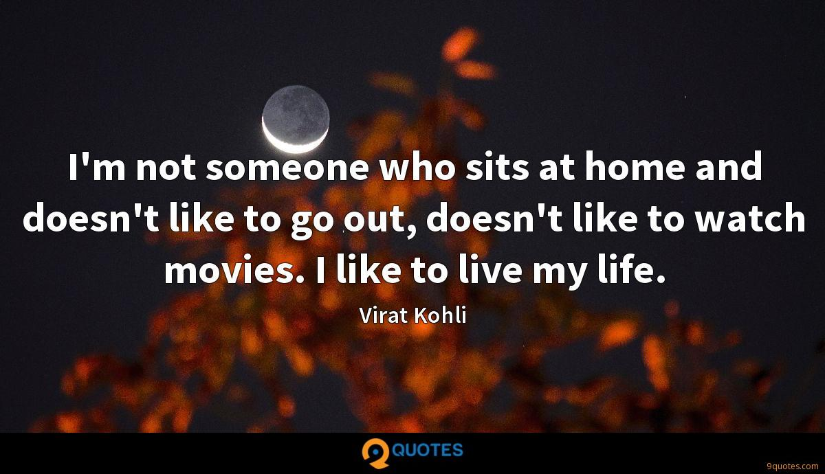 I'm not someone who sits at home and doesn't like to go out, doesn't like to watch movies. I like to live my life.