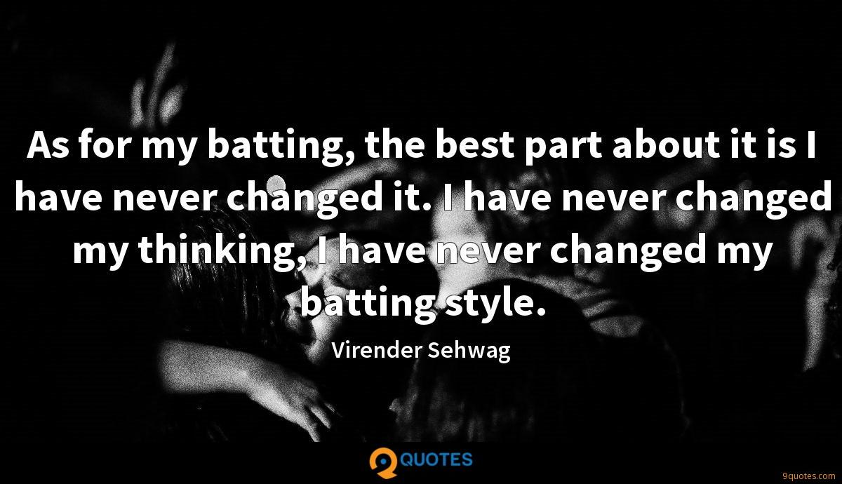 As for my batting, the best part about it is I have never changed it. I have never changed my thinking, I have never changed my batting style.