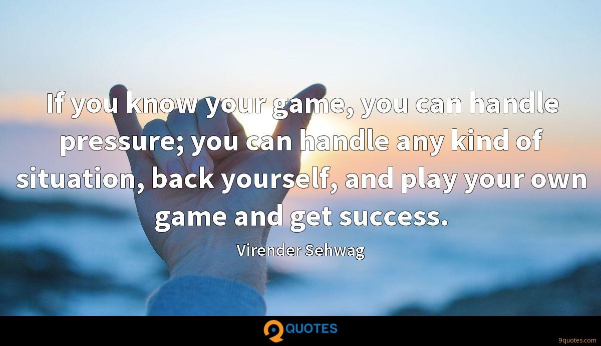 If you know your game, you can handle pressure; you can handle any kind of situation, back yourself, and play your own game and get success.