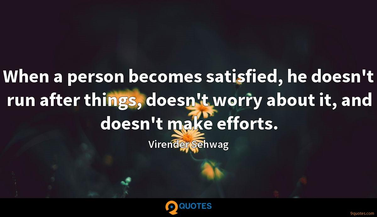 When a person becomes satisfied, he doesn't run after things, doesn't worry about it, and doesn't make efforts.