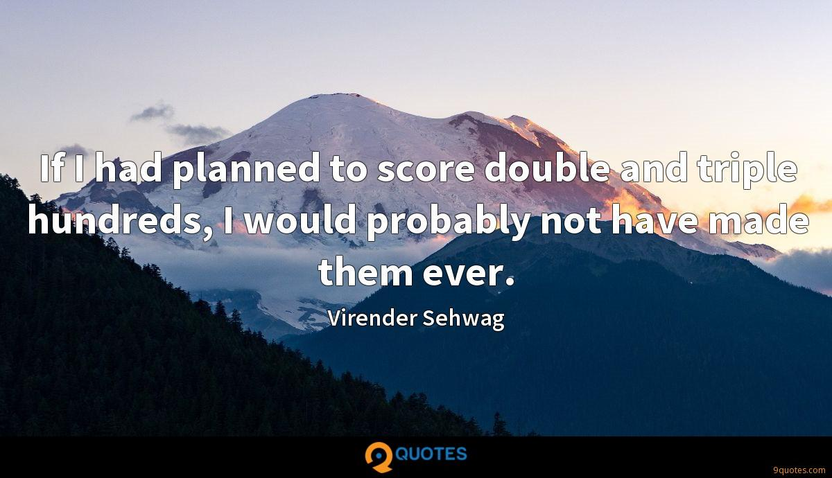 If I had planned to score double and triple hundreds, I would probably not have made them ever.