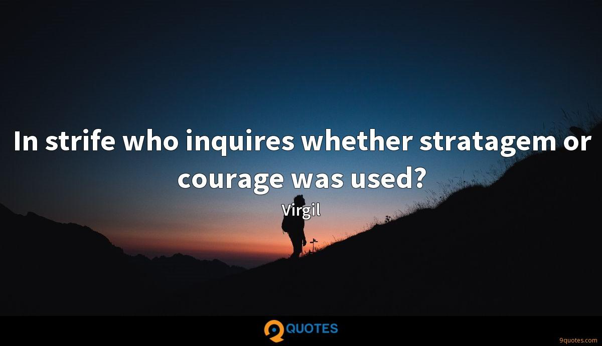 In strife who inquires whether stratagem or courage was used?
