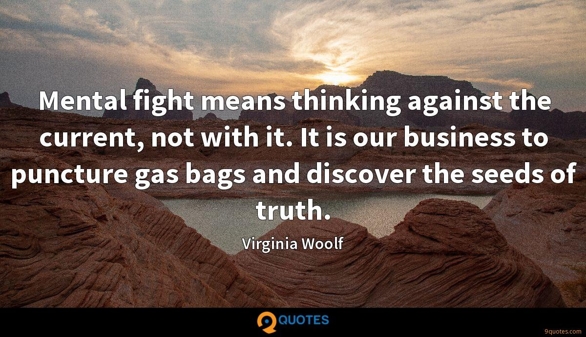 Mental fight means thinking against the current, not with it. It is our business to puncture gas bags and discover the seeds of truth.