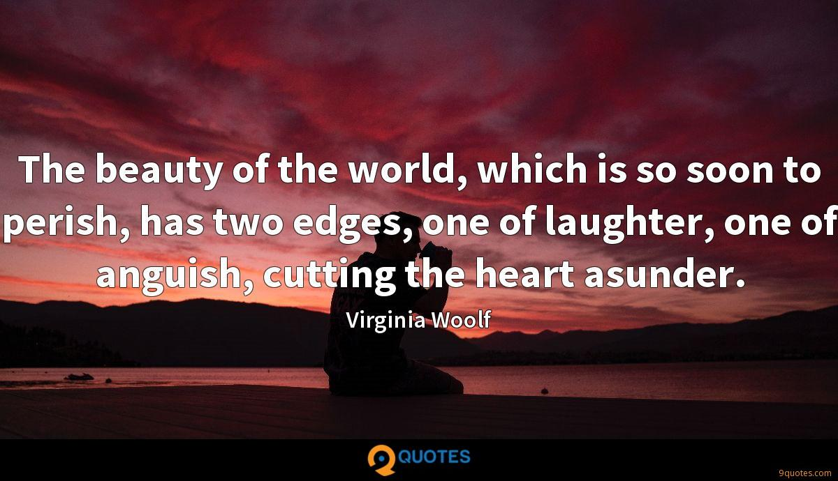 The beauty of the world, which is so soon to perish, has two edges, one of laughter, one of anguish, cutting the heart asunder.