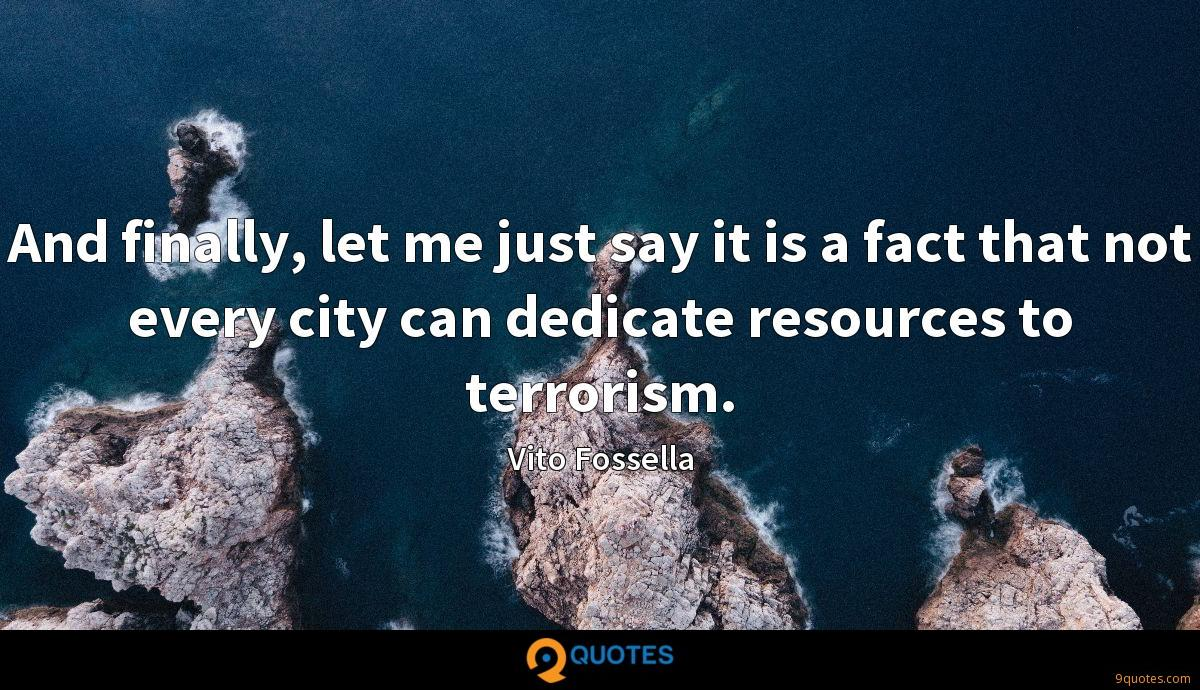 And finally, let me just say it is a fact that not every city can dedicate resources to terrorism.