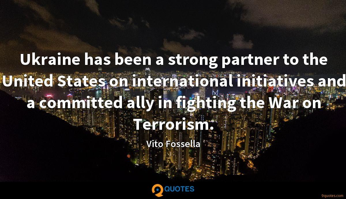 Ukraine has been a strong partner to the United States on international initiatives and a committed ally in fighting the War on Terrorism.