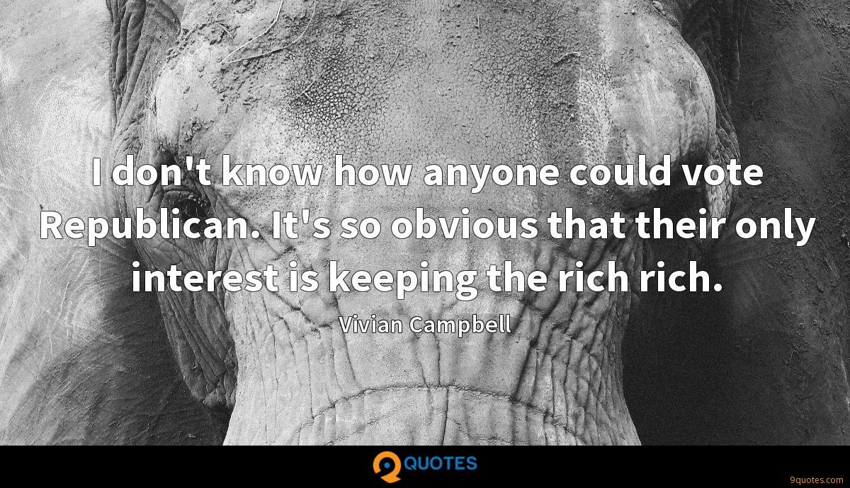 I don't know how anyone could vote Republican. It's so obvious that their only interest is keeping the rich rich.