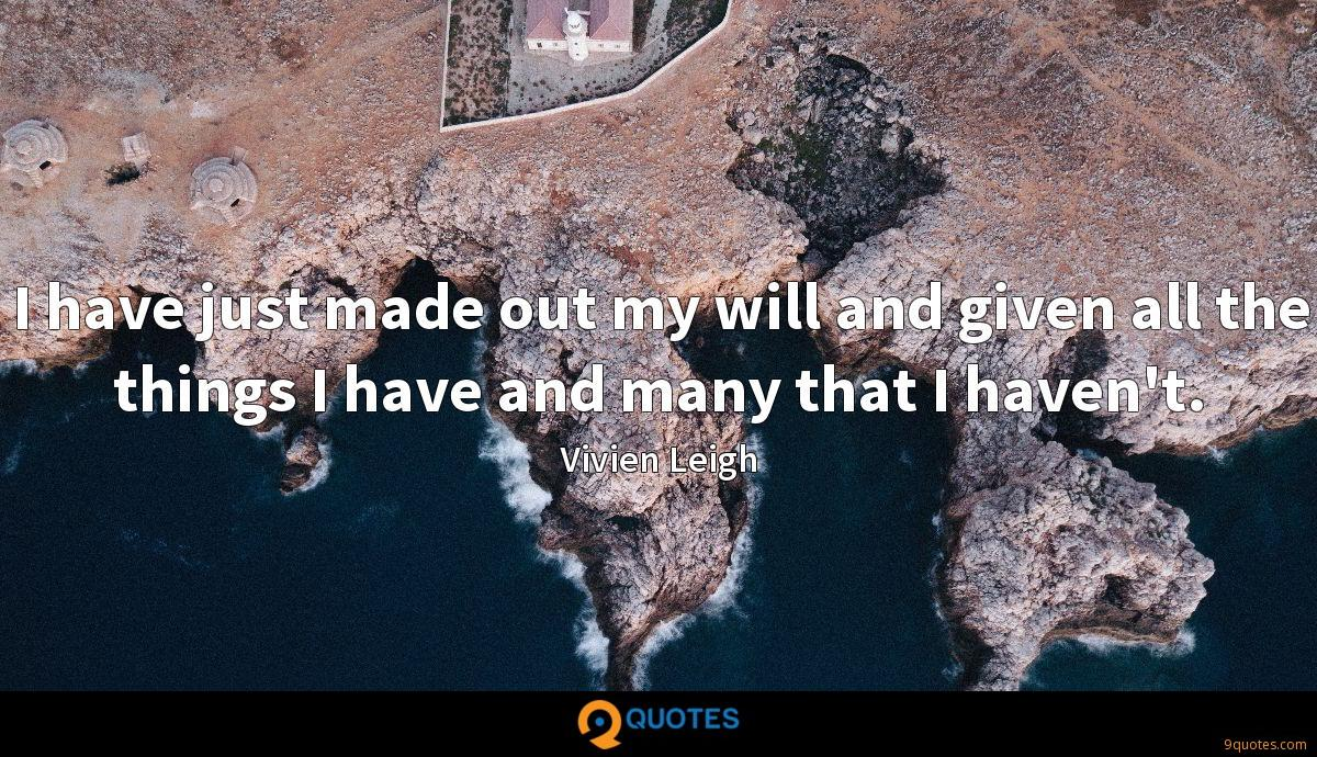 I have just made out my will and given all the things I have and many that I haven't.