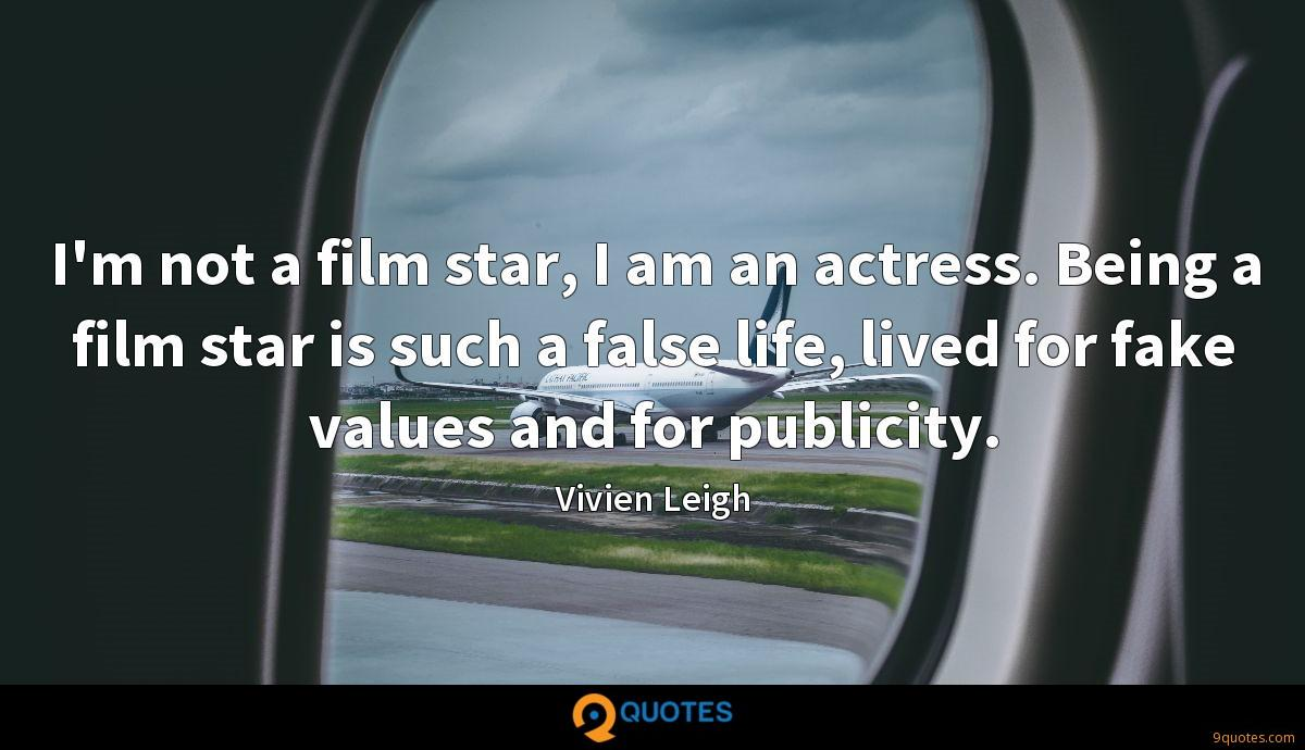 I'm not a film star, I am an actress. Being a film star is such a false life, lived for fake values and for publicity.