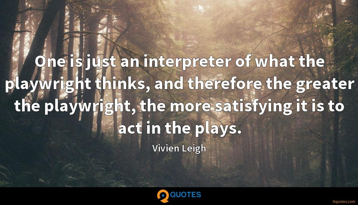 One is just an interpreter of what the playwright thinks, and therefore the greater the playwright, the more satisfying it is to act in the plays.