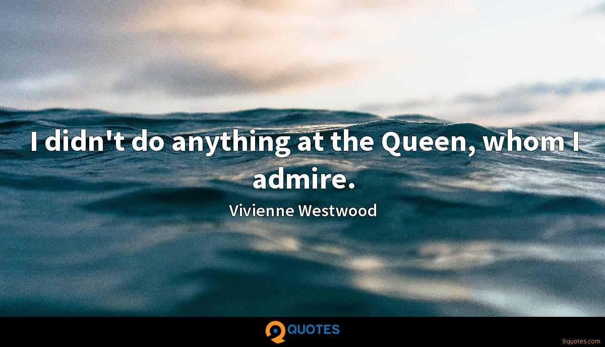 I didn't do anything at the Queen, whom I admire.