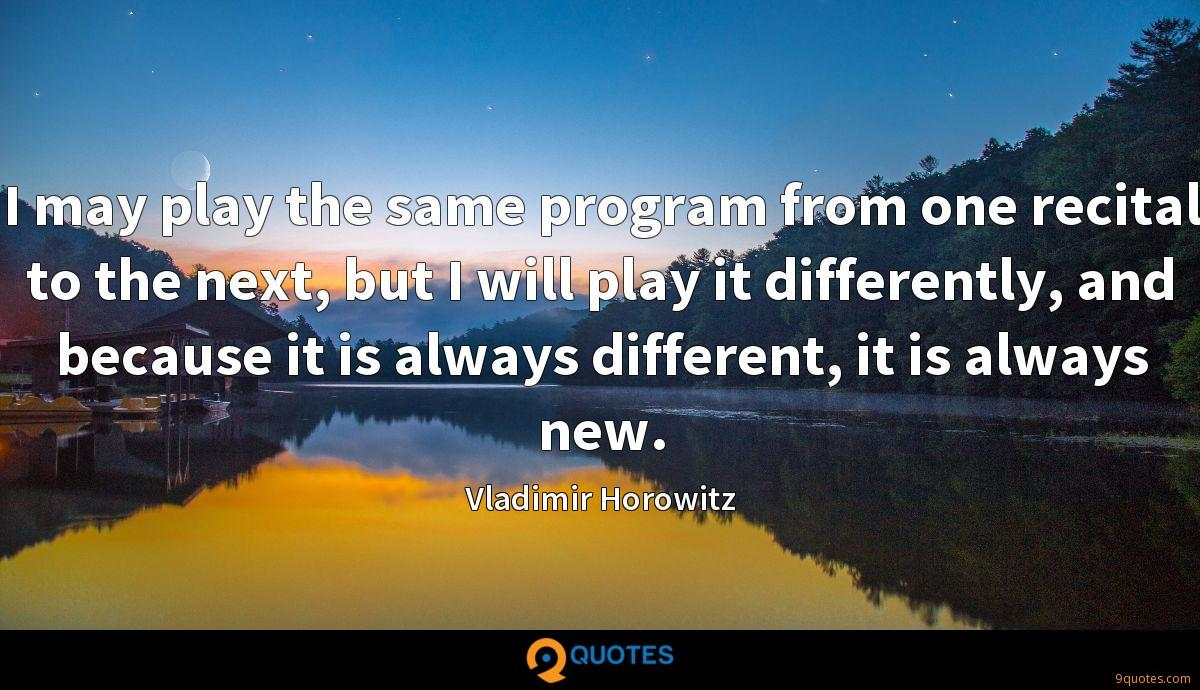 I may play the same program from one recital to the next, but I will play it differently, and because it is always different, it is always new.