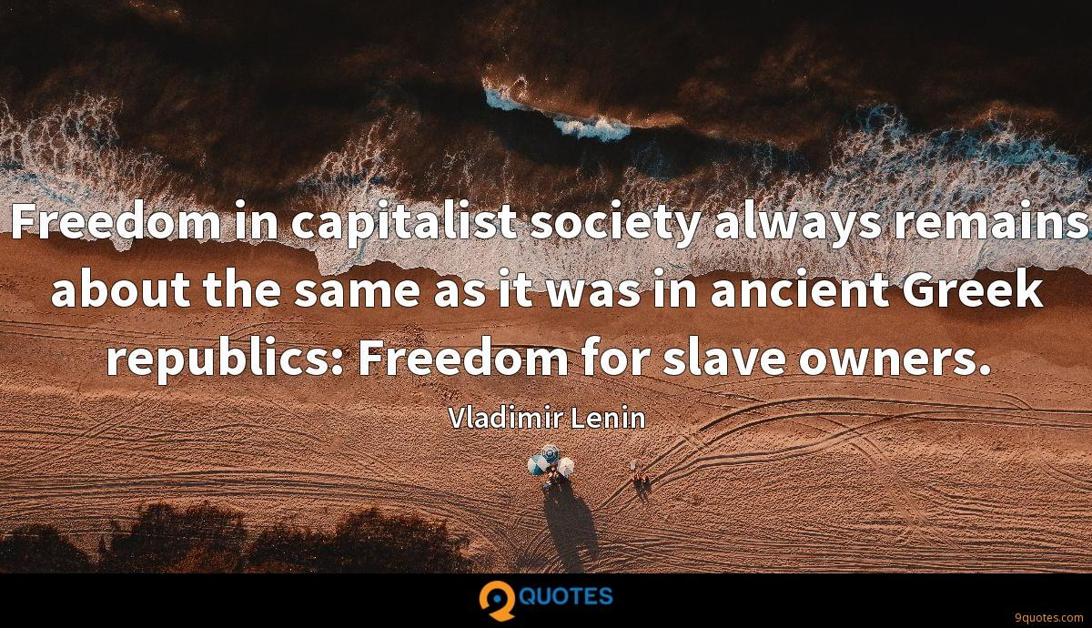 Freedom in capitalist society always remains about the same as it was in ancient Greek republics: Freedom for slave owners.