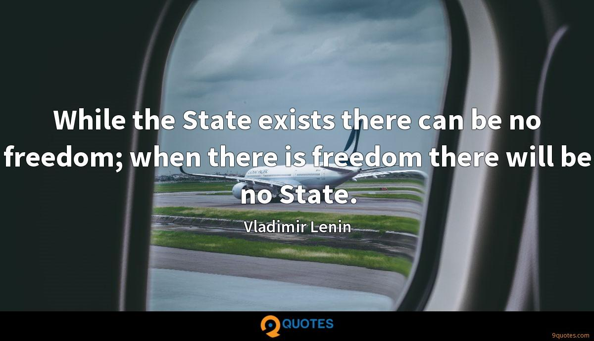 While the State exists there can be no freedom; when there is freedom there will be no State.