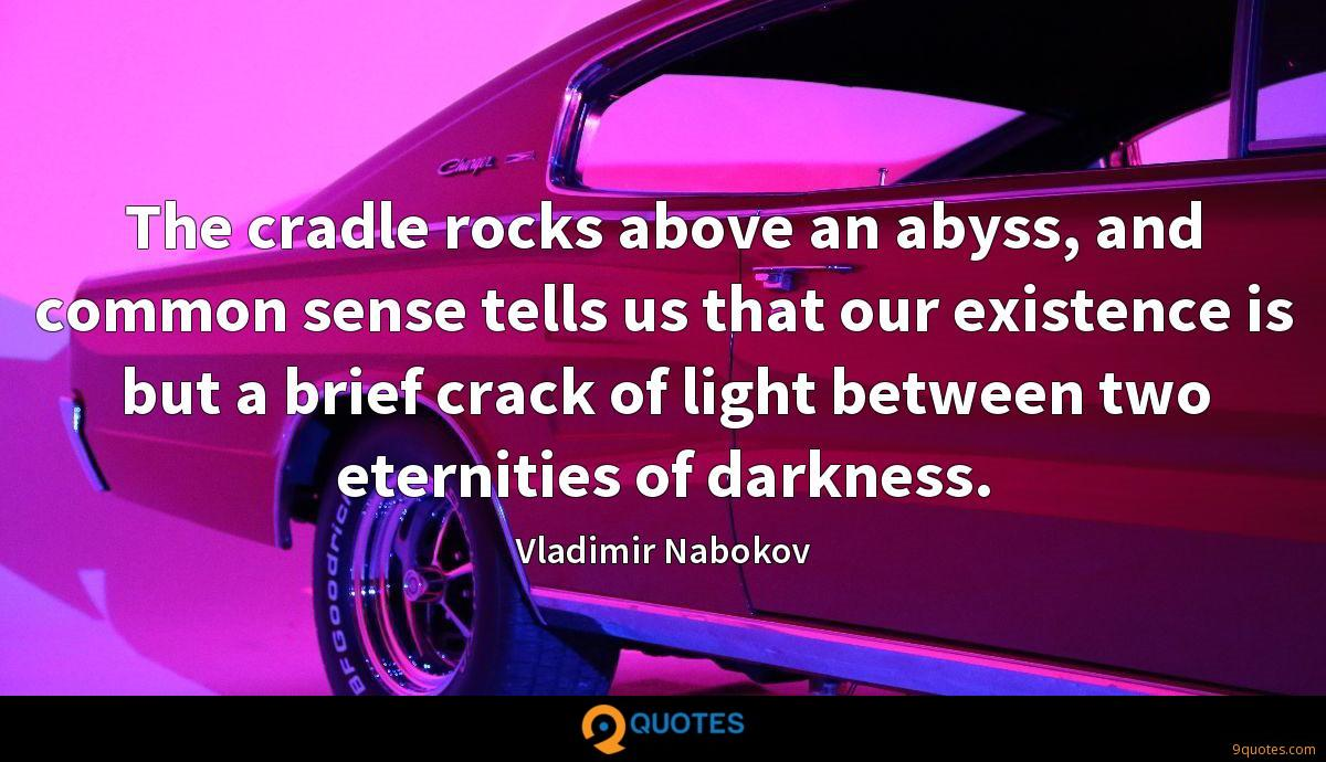 The cradle rocks above an abyss, and common sense tells us that our existence is but a brief crack of light between two eternities of darkness.