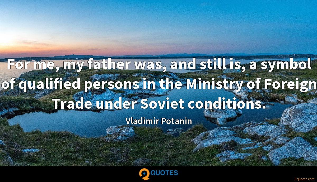 For me, my father was, and still is, a symbol of qualified persons in the Ministry of Foreign Trade under Soviet conditions.