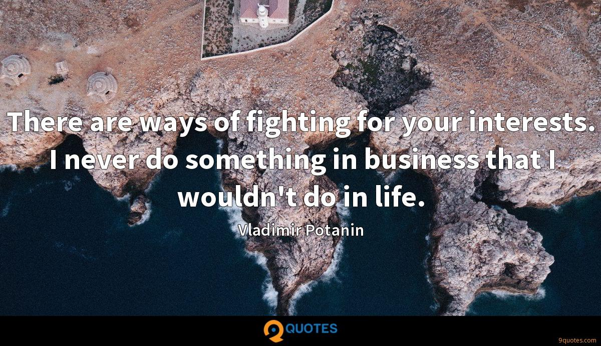 There are ways of fighting for your interests. I never do something in business that I wouldn't do in life.