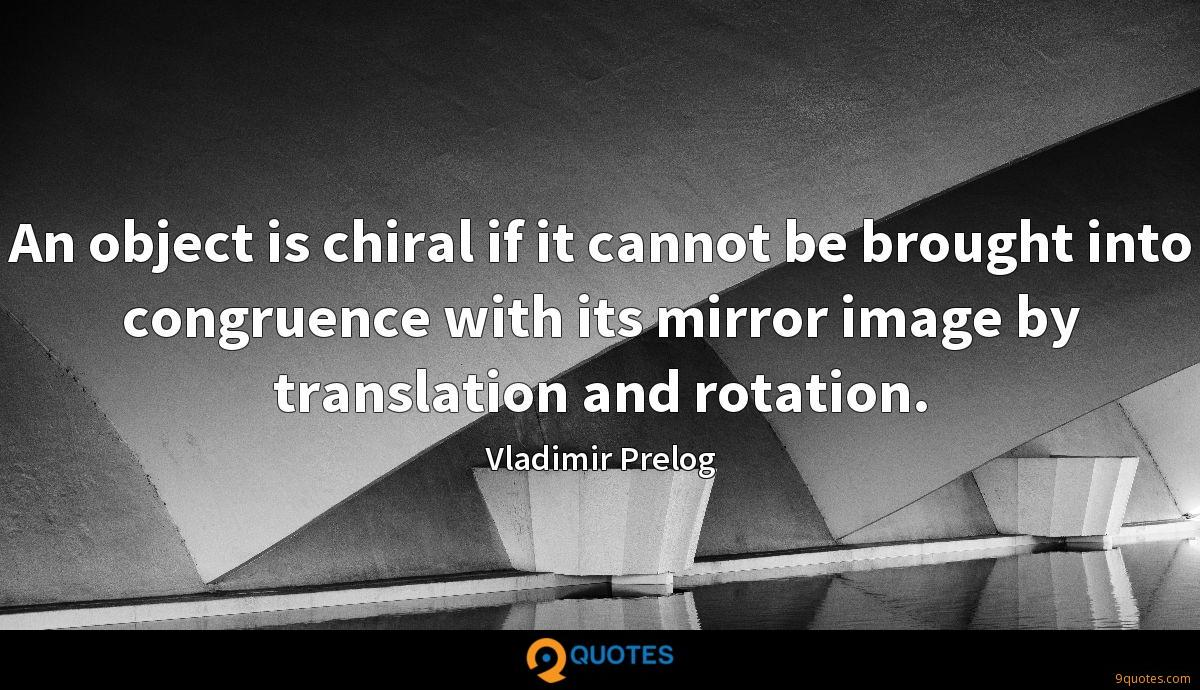 An object is chiral if it cannot be brought into congruence with its mirror image by translation and rotation.